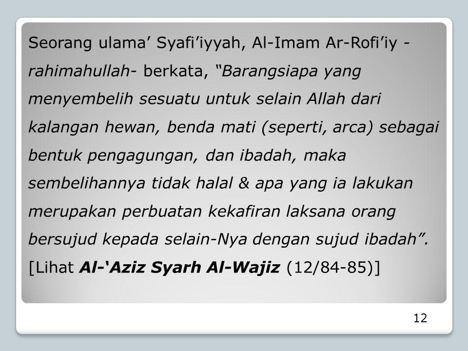 Seorang ulama' Syafi'iyyah, Al-Imam Ar-Rofi'iy -rahimahullah- berkata, Barangsiapa yang menyembelih sesuatu untuk selain Allah dari kalangan hewan, benda mati (seperti, arca) sebagai bentuk pengagungan, dan ibadah, maka sembelihannya tidak halal & apa yang ia lakukan merupakan perbuatan kekafiran laksana orang bersujud kepada selain-Nya dengan sujud ibadah . [Lihat Al-'Aziz Syarh Al-Wajiz (12/84-85)]